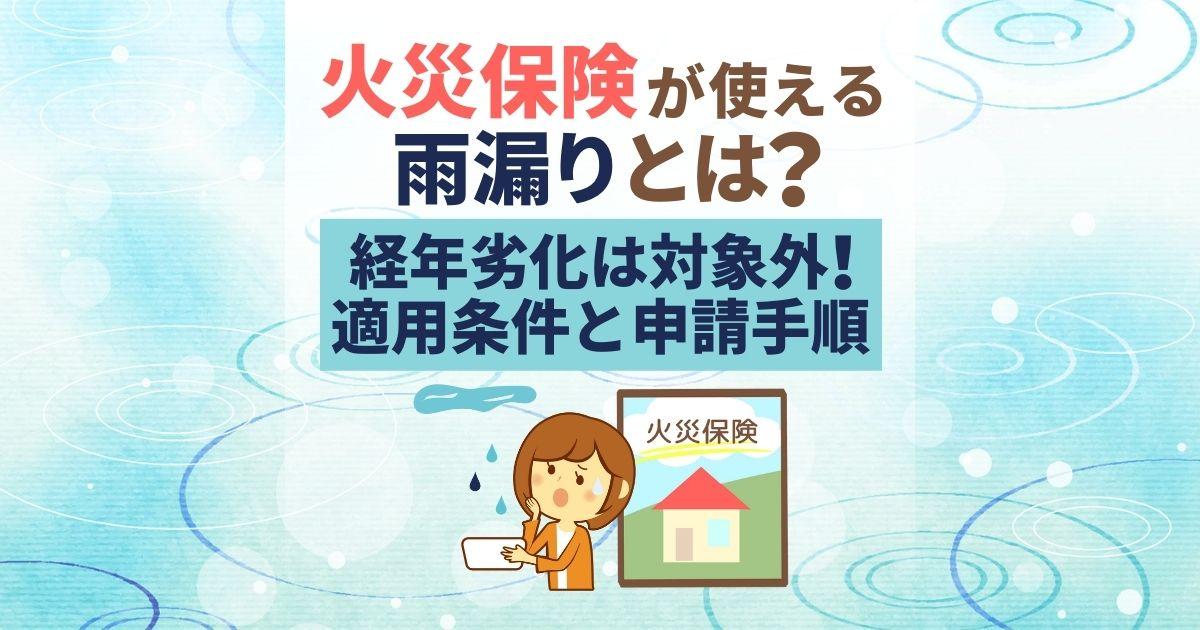 火災保険が使える雨漏りとは? 経年劣化は対象外!適用条件と申請手順